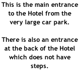This is the main entrance  to the Hotel from the  very large car park.  There is also an entrance at the back of the Hotel which does not have steps.