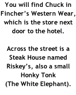 You will find Chuck in  Fincher's Western Wear, which is the store next door to the hotel.  Across the street is a Steak House named Riskey's, also a small Honky Tonk  (The White Elephant).